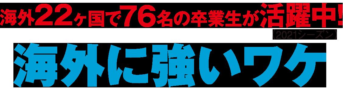 海外22ヶ国で76名の卒業生が活躍中!(2021シーズン)海外に強いワケ