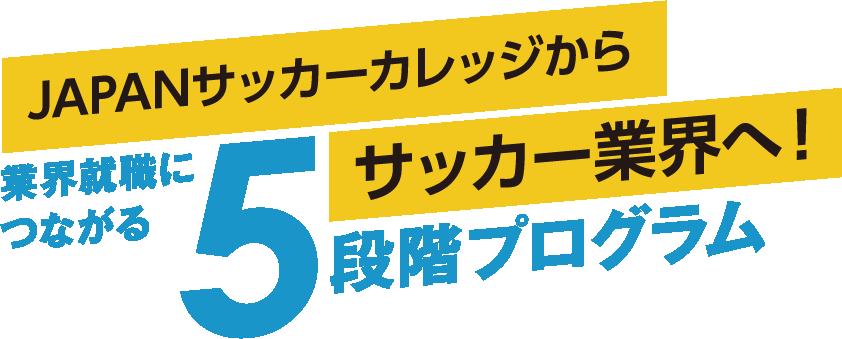 JAPANサッカーカレッジからサッカー業界へ! 業界につながる5段階プログラム
