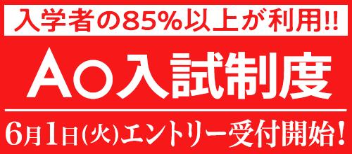 入学者の85%以上が利用!! AO入試制度 6月1日(火)エントリー開始!