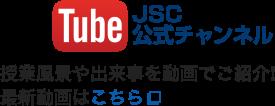 YouTube JSC公式チャンネル 授業風景や出来事を動画でご紹介! 最新動画はこちら