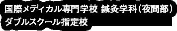 国際メディカル専門学校 鍼灸学科(夜間部) ダブルスクール指定校